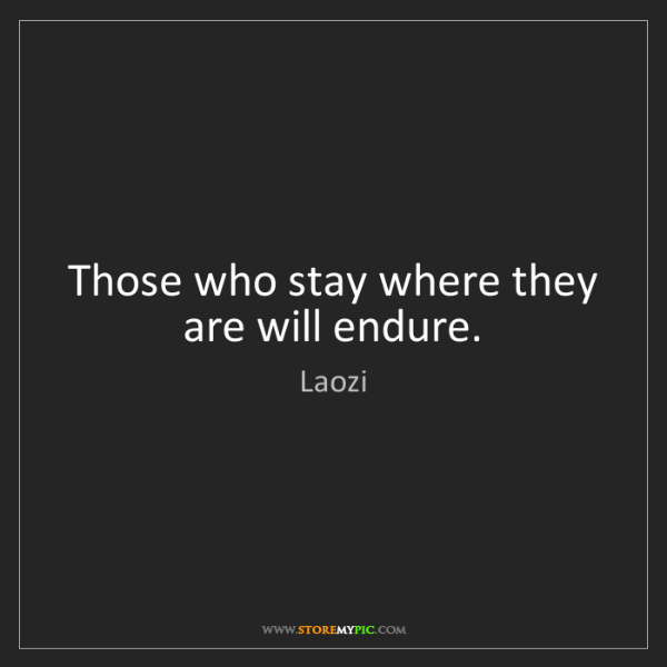 Laozi: Those who stay where they are will endure.