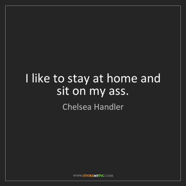 Chelsea Handler: I like to stay at home and sit on my ass.