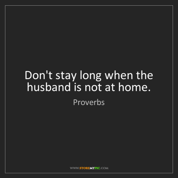 Proverbs: Don't stay long when the husband is not at home.