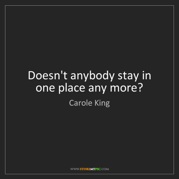 Carole King: Doesn't anybody stay in one place any more?