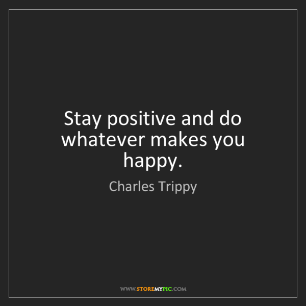 Charles Trippy: Stay positive and do whatever makes you happy.
