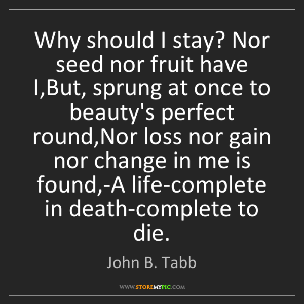 John B. Tabb: Why should I stay? Nor seed nor fruit have I,But, sprung...