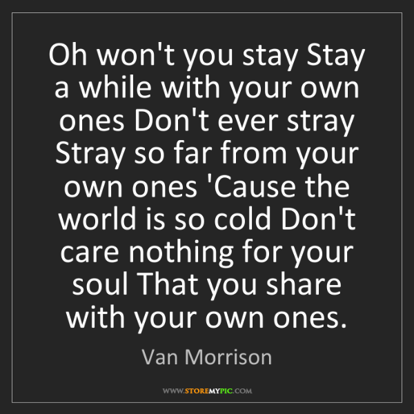 Van Morrison: Oh won't you stay Stay a while with your own ones Don't...