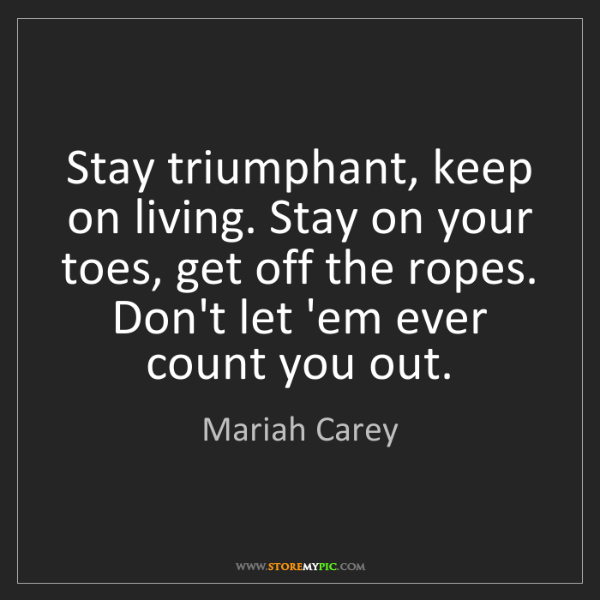 Mariah Carey: Stay triumphant, keep on living. Stay on your toes, get...