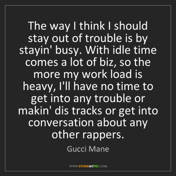 Gucci Mane: The way I think I should stay out of trouble is by stayin'...
