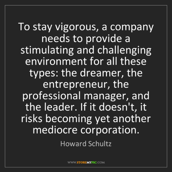 Howard Schultz: To stay vigorous, a company needs to provide a stimulating...