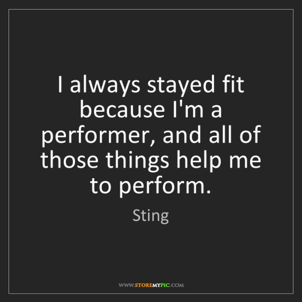 Sting: I always stayed fit because I'm a performer, and all...