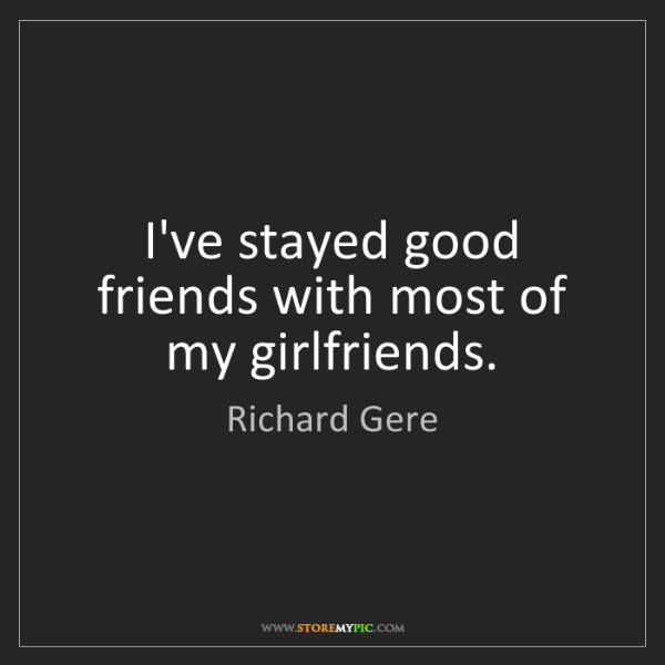 Richard Gere: I've stayed good friends with most of my girlfriends.