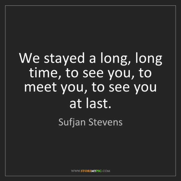 Sufjan Stevens: We stayed a long, long time, to see you, to meet you,...