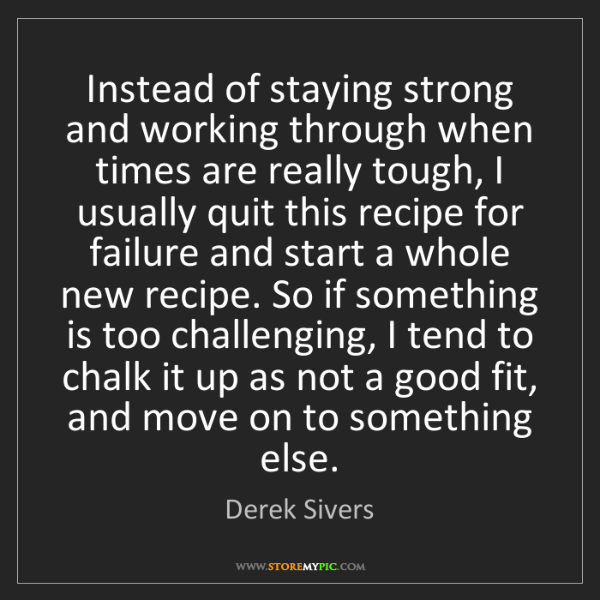 Derek Sivers: Instead of staying strong and working through when times...