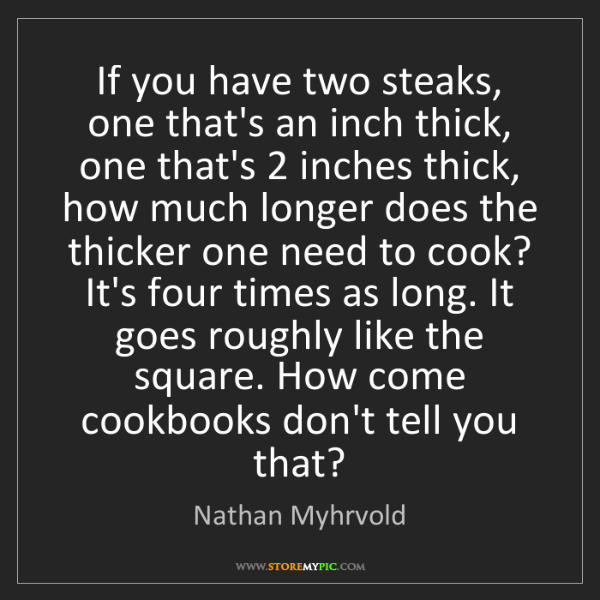 Nathan Myhrvold: If you have two steaks, one that's an inch thick, one...