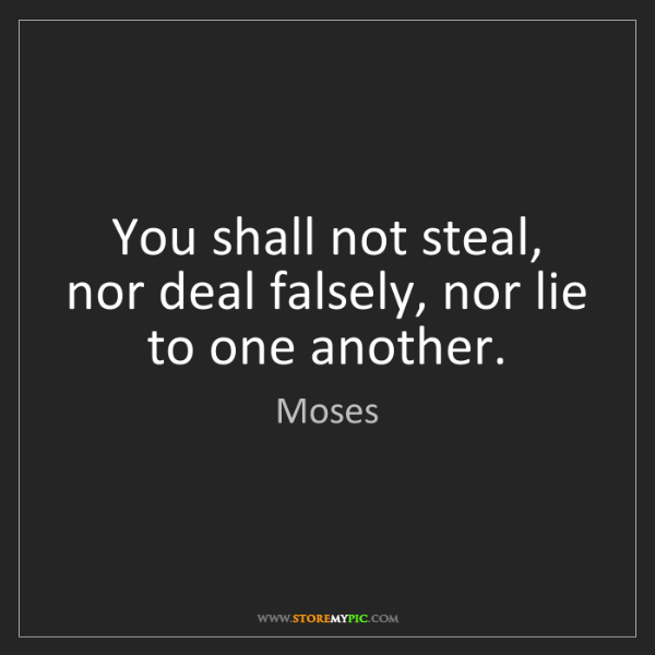 Moses: You shall not steal, nor deal falsely, nor lie to one...