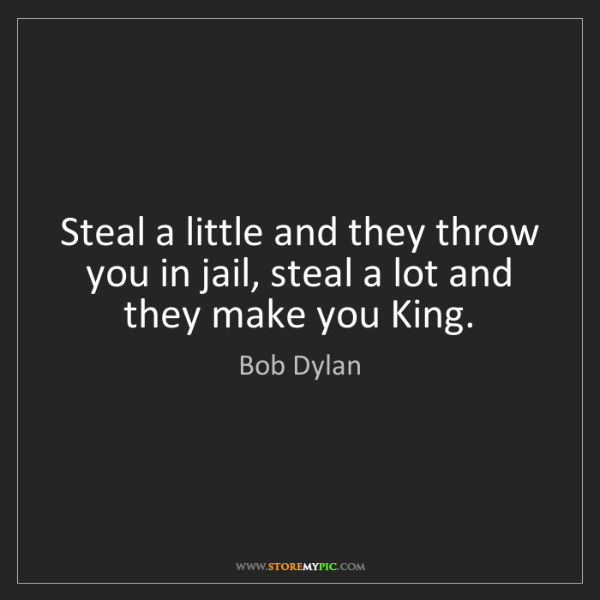 Bob Dylan: Steal a little and they throw you in jail, steal a lot...