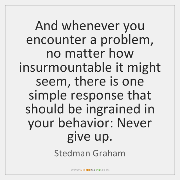 And whenever you encounter a problem, no matter how insurmountable it might ...