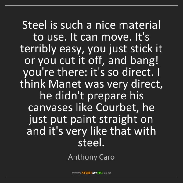 Anthony Caro: Steel is such a nice material to use. It can move. It's...