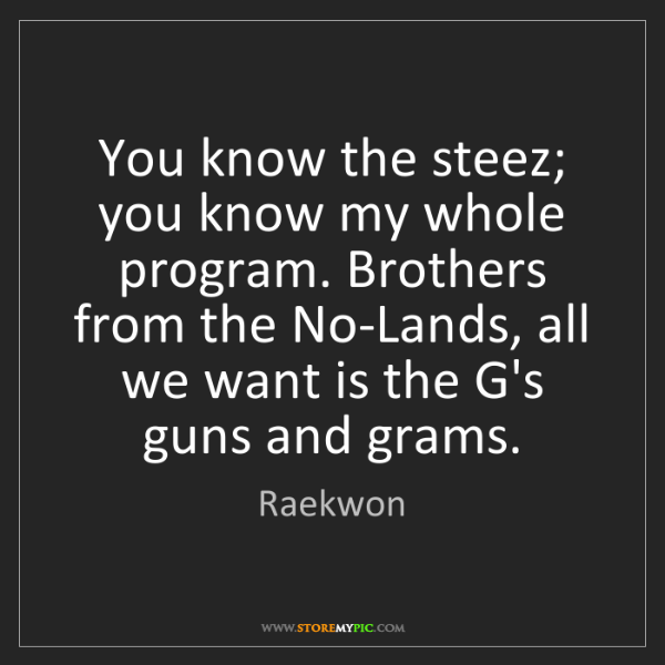 Raekwon: You know the steez; you know my whole program. Brothers...