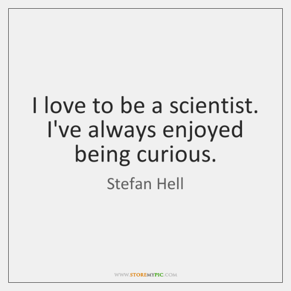I love to be a scientist. I've always enjoyed being curious.