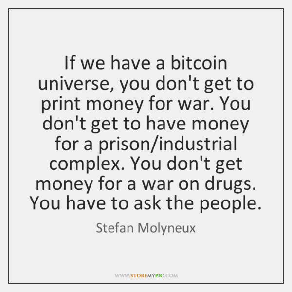 If we have a bitcoin universe, you don't get to print money ...