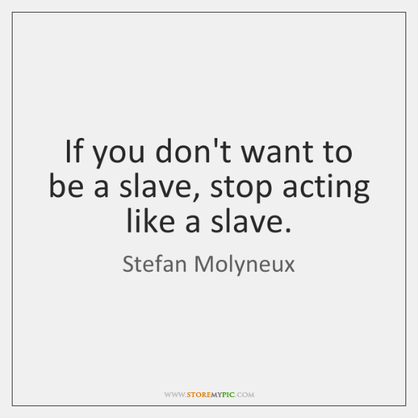 If you don't want to be a slave, stop acting like a ...