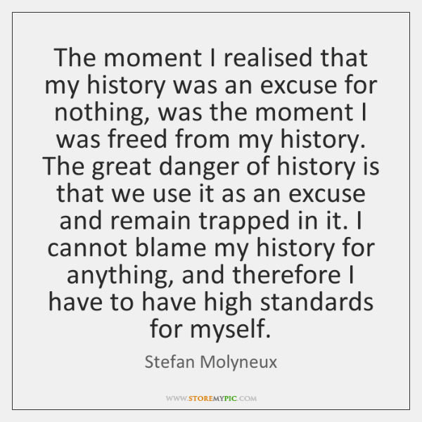 The moment I realised that my history was an excuse for nothing, ...