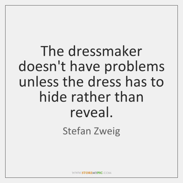 The dressmaker doesn't have problems unless the dress has to hide rather ...
