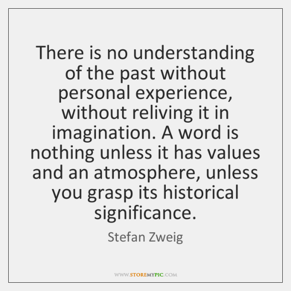 There is no understanding of the past without personal experience, without reliving ...