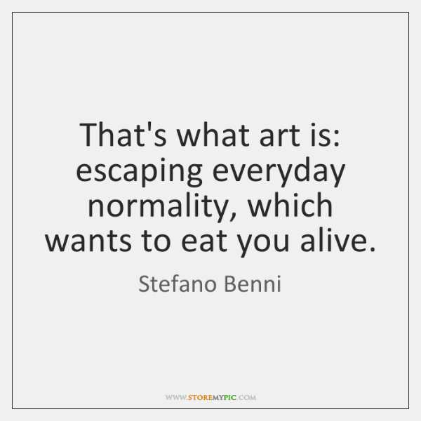 That's what art is: escaping everyday normality, which wants to eat you ...