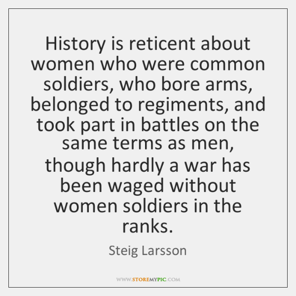 History is reticent about women who were common soldiers, who bore arms, ...
