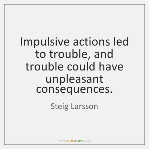 Impulsive actions led to trouble, and trouble could have unpleasant consequences.