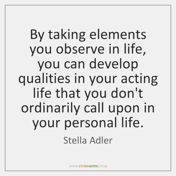 By taking elements you observe in life, you can develop qualities in ...