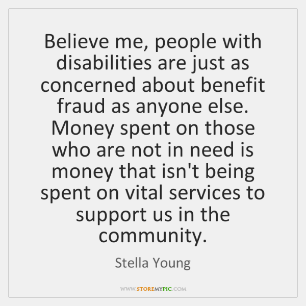 Believe me, people with disabilities are just as concerned about benefit fraud ...