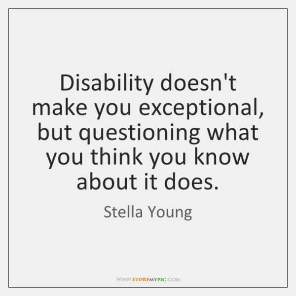 Disability doesn't make you exceptional, but questioning what you think you know ...
