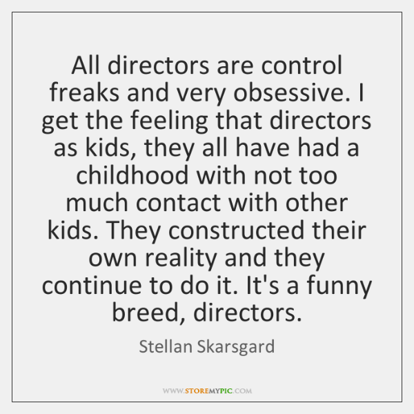 All directors are control freaks and very obsessive. I get the feeling ...