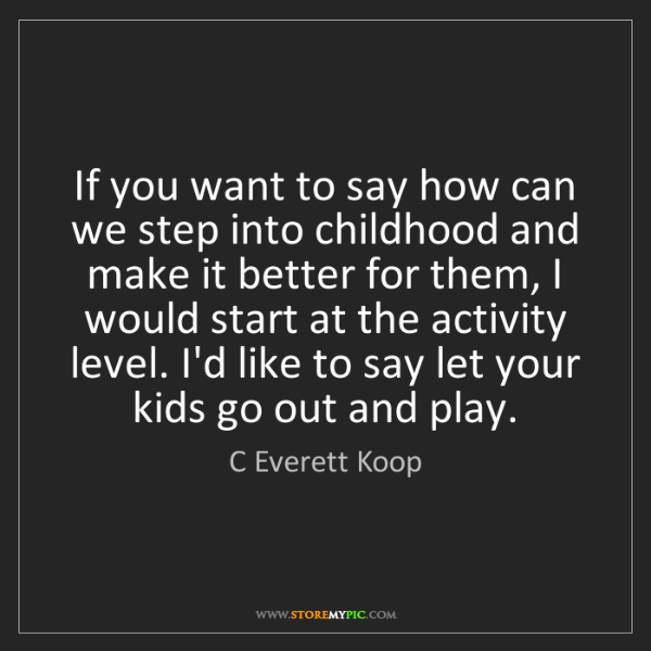 C Everett Koop: If you want to say how can we step into childhood and...