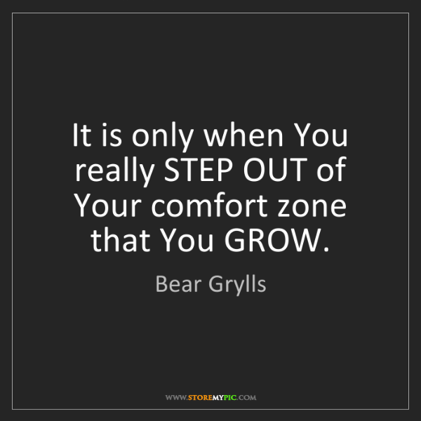 Bear Grylls: It is only when You really STEP OUT of Your comfort zone...