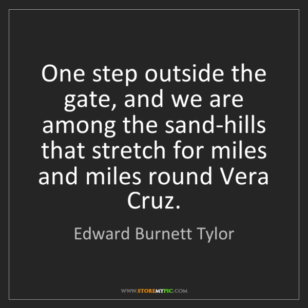 Edward Burnett Tylor: One step outside the gate, and we are among the sand-hills...