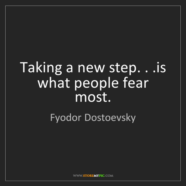 Fyodor Dostoevsky: Taking a new step. . .is what people fear most.