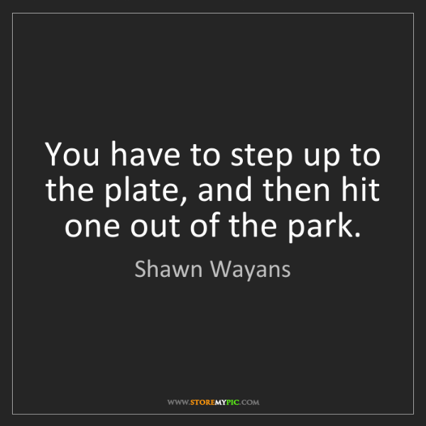 Shawn Wayans: You have to step up to the plate, and then hit one out...