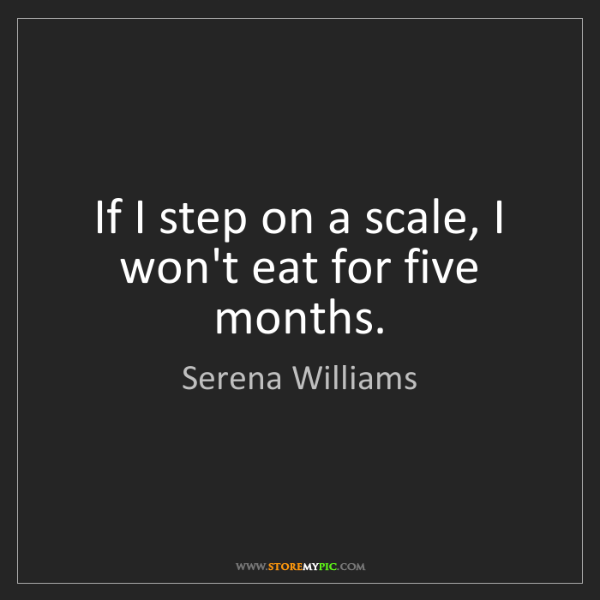 Serena Williams: If I step on a scale, I won't eat for five months.