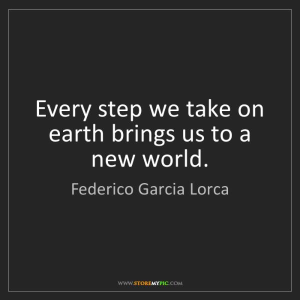 Federico Garcia Lorca: Every step we take on earth brings us to a new world.