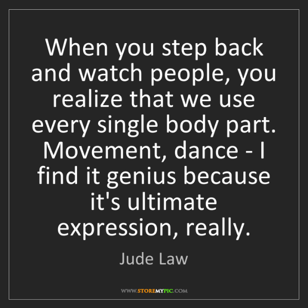 Jude Law: When you step back and watch people, you realize that...