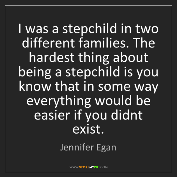 Jennifer Egan: I was a stepchild in two different families. The hardest...