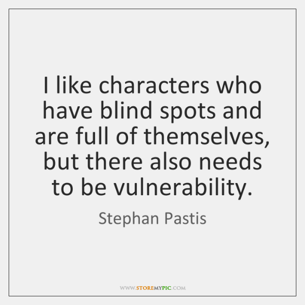 I like characters who have blind spots and are full of themselves, ...