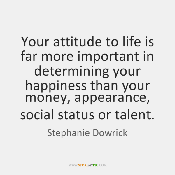 Your attitude to life is far more important in determining your happiness ...