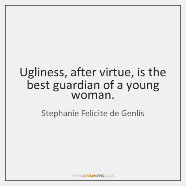 Ugliness, after virtue, is the best guardian of a young woman.