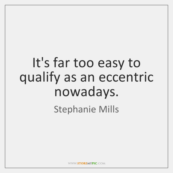 It's far too easy to qualify as an eccentric nowadays.