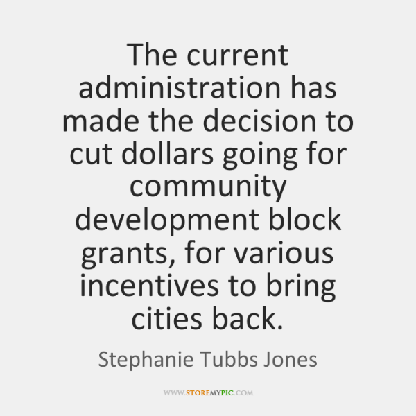 The current administration has made the decision to cut dollars going for ...