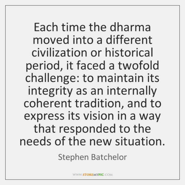 Each time the dharma moved into a different civilization or historical period, ...