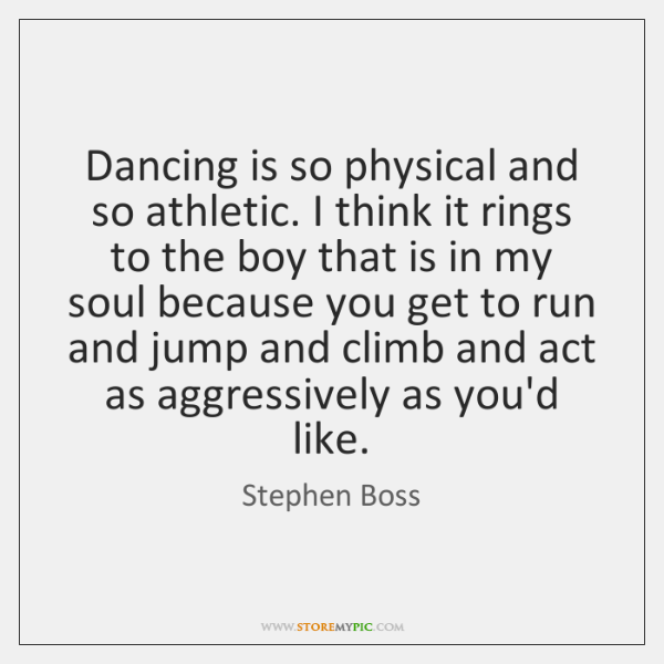 Dancing is so physical and so athletic. I think it rings to ...