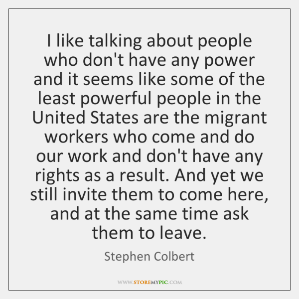 I like talking about people who don't have any power and it ...